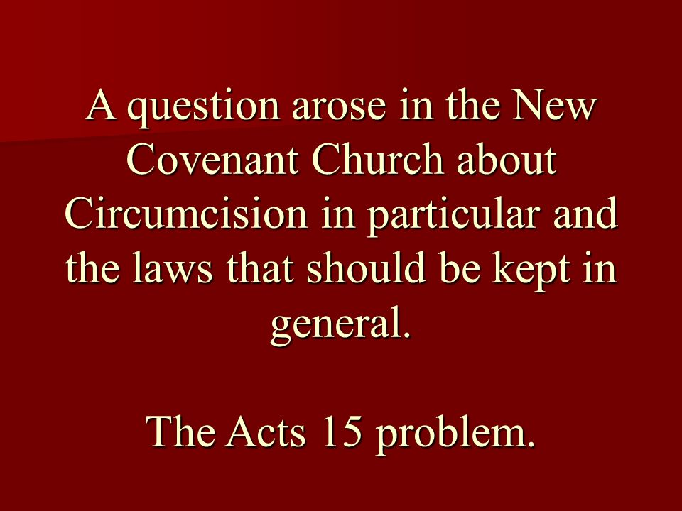 A question arose in the New Covenant Church about Circumcision in particular and the laws that should be kept in general.