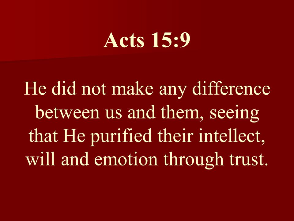 Acts 15:9 He did not make any difference between us and them, seeing that He purified their intellect, will and emotion through trust.