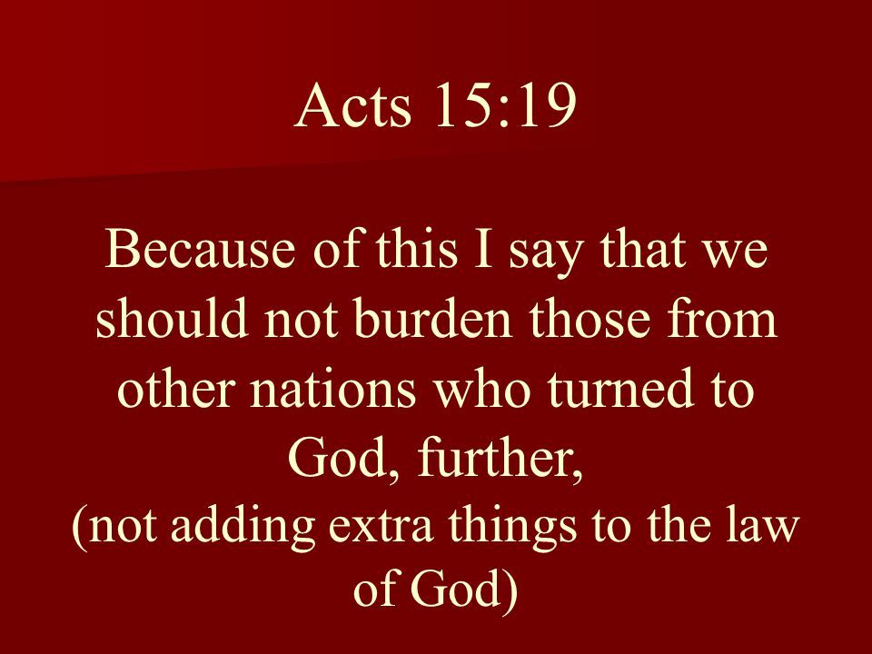 Acts 15:19 Because of this I say that we should not burden those from other nations who turned to God, further, (not adding extra things to the law of God)
