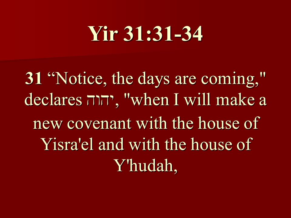 Yir 31:31-34 31 Notice, the days are coming, declares , when I will make a new covenant with the house of Yisra el and with the house of Y hudah,