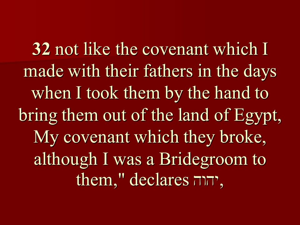 32 not like the covenant which I made with their fathers in the days when I took them by the hand to bring them out of the land of Egypt, My covenant which they broke, although I was a Bridegroom to them, declares ,
