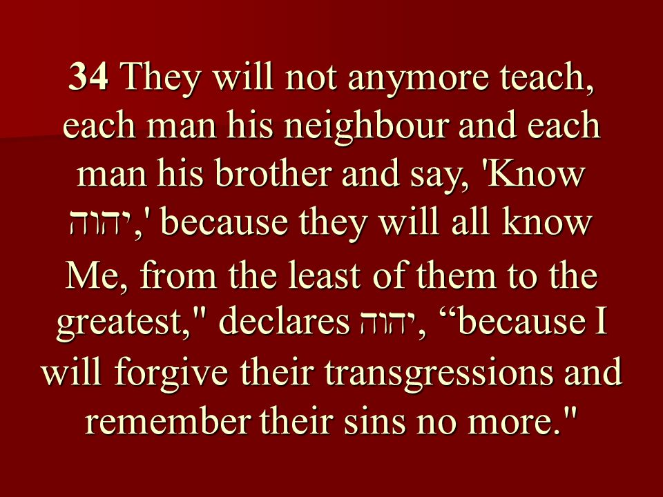 34 They will not anymore teach, each man his neighbour and each man his brother and say, Know , because they will all know Me, from the least of them to the greatest, declares , because I will forgive their transgressions and remember their sins no more.