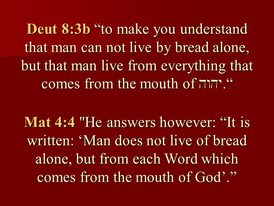 Deut 8:3b to make you understand that man can not live by bread alone, but that man live from everything that comes from the mouth of . Mat 4:4 He answers however: It is written: 'Man does not live of bread alone, but from each Word which comes from the mouth of God'.