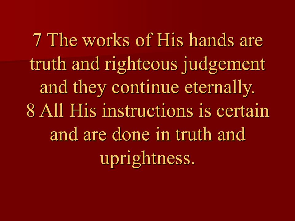 7 The works of His hands are truth and righteous judgement and they continue eternally.
