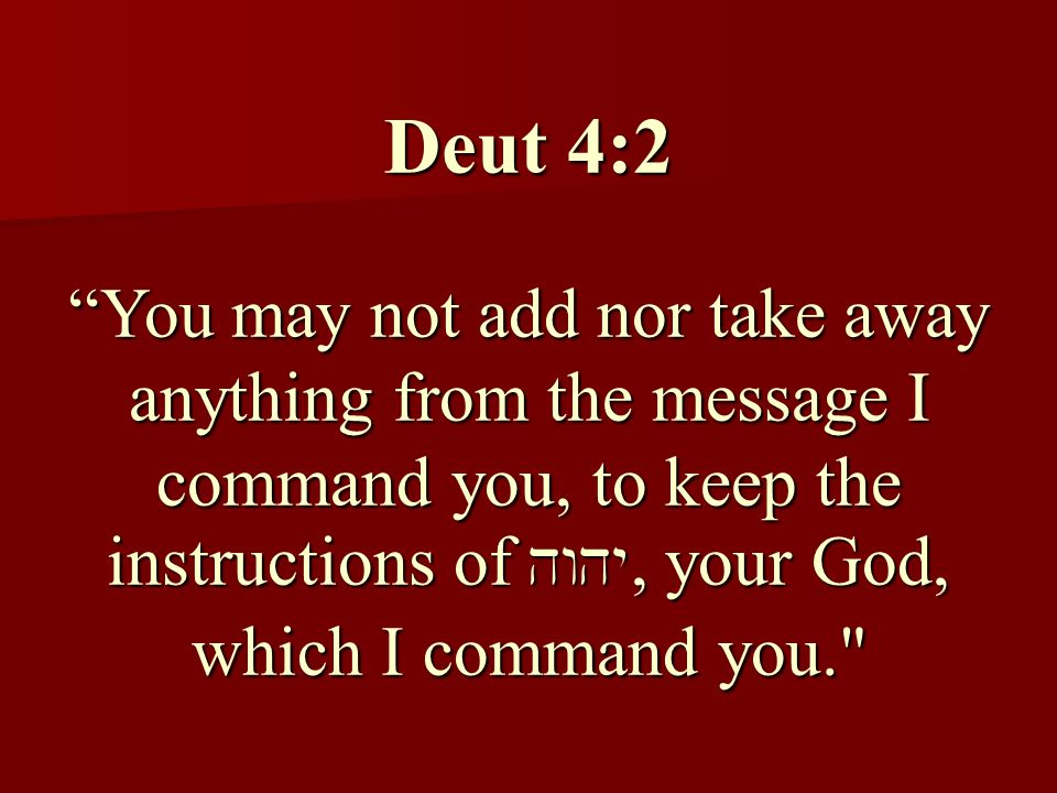 Deut 4:2 You may not add nor take away anything from the message I command you, to keep the instructions of , your God, which I command you.