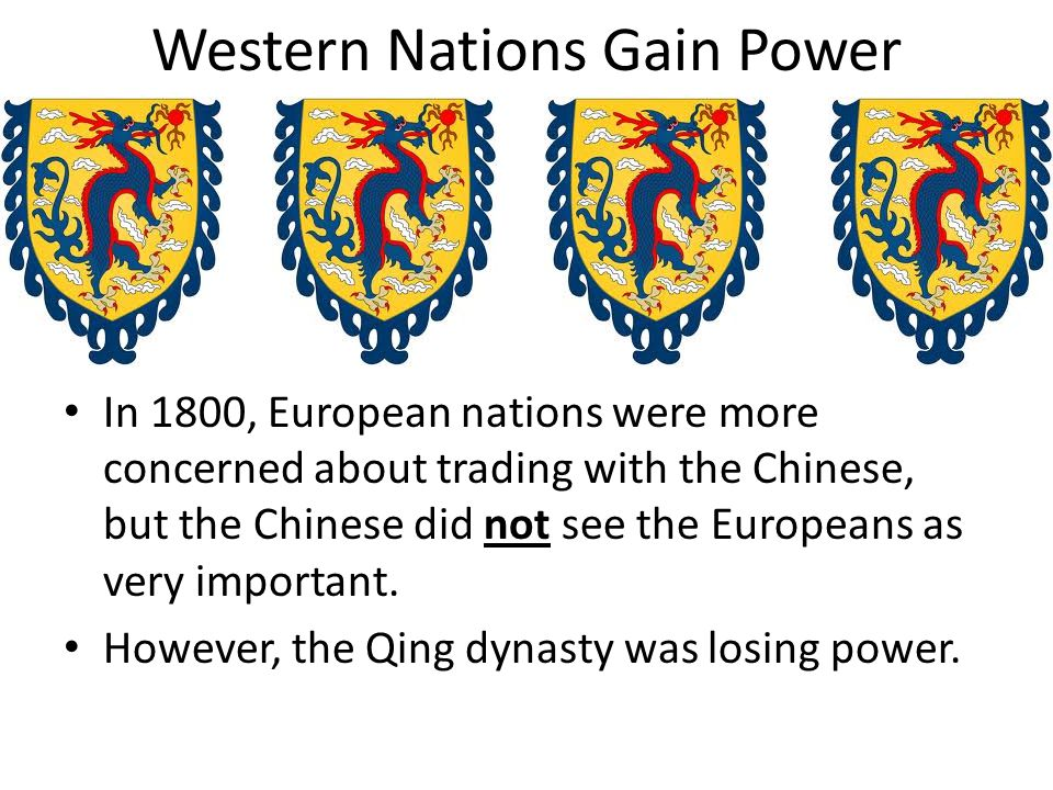 Western Nations Gain Power In 1800, European nations were more concerned about trading with the Chinese, but the Chinese did not see the Europeans as very important.