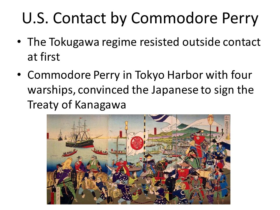 U.S. Contact by Commodore Perry The Tokugawa regime resisted outside contact at first Commodore Perry in Tokyo Harbor with four warships, convinced th