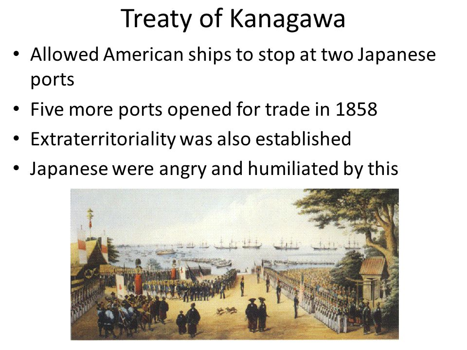 Treaty of Kanagawa Allowed American ships to stop at two Japanese ports Five more ports opened for trade in 1858 Extraterritoriality was also established Japanese were angry and humiliated by this