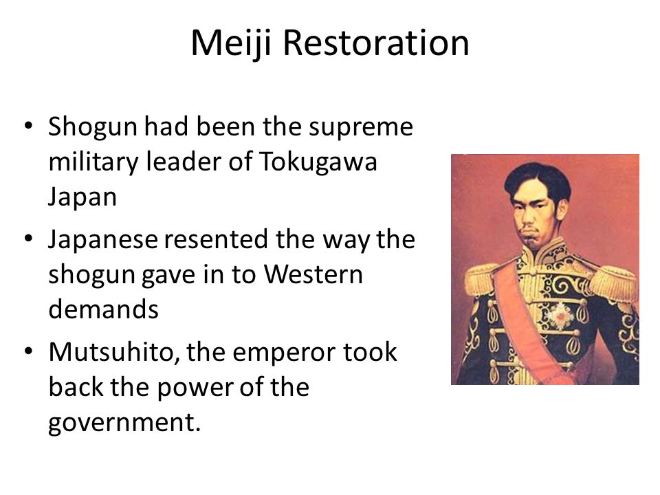 Meiji Restoration Shogun had been the supreme military leader of Tokugawa Japan Japanese resented the way the shogun gave in to Western demands Mutsuhito, the emperor took back the power of the government.