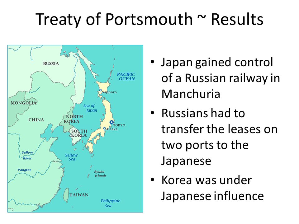 Treaty of Portsmouth ~ Results Japan gained control of a Russian railway in Manchuria Russians had to transfer the leases on two ports to the Japanese Korea was under Japanese influence