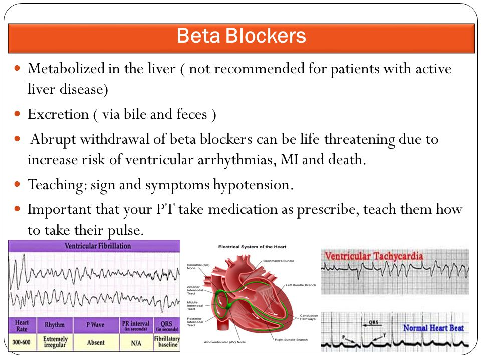 Metabolized in the liver ( not recommended for patients with active liver disease) Excretion ( via bile and feces ) Abrupt withdrawal of beta blockers can be life threatening due to increase risk of ventricular arrhythmias, MI and death.