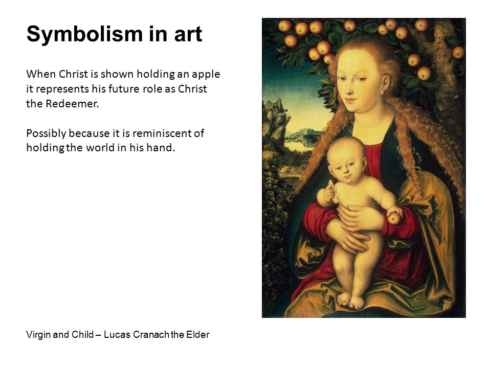 Symbolism in art Virgin and Child – Lucas Cranach the Elder When Christ is shown holding an apple it represents his future role as Christ the Redeemer