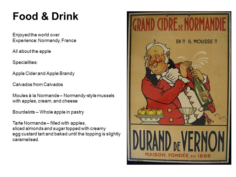 Food & Drink Enjoyed the world over Experience: Normandy, France All about the apple Specialities: Apple Cider and Apple Brandy Calvados from Calvados