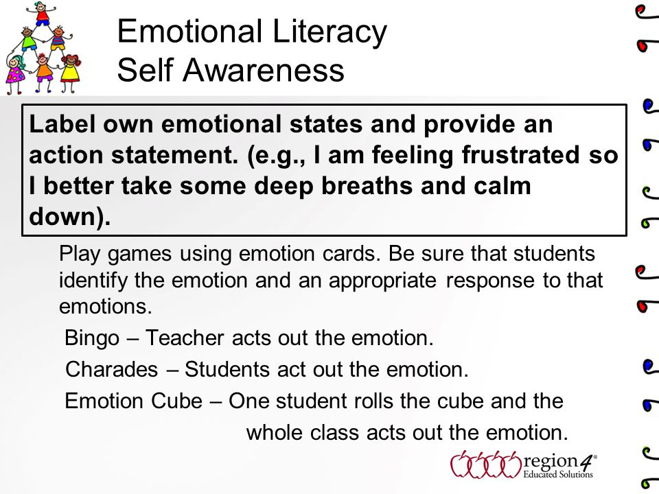Emotional Literacy Self Awareness Play games using emotion cards. Be sure that students identify the emotion and an appropriate response to that emoti