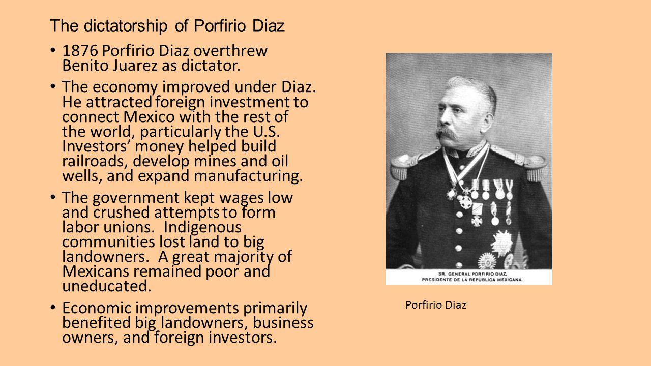 The dictatorship of Porfirio Diaz 1876 Porfirio Diaz overthrew Benito Juarez as dictator. The economy improved under Diaz. He attracted foreign invest