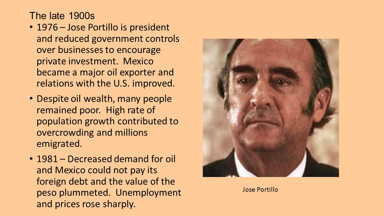 The late 1900s 1976 – Jose Portillo is president and reduced government controls over businesses to encourage private investment. Mexico became a majo