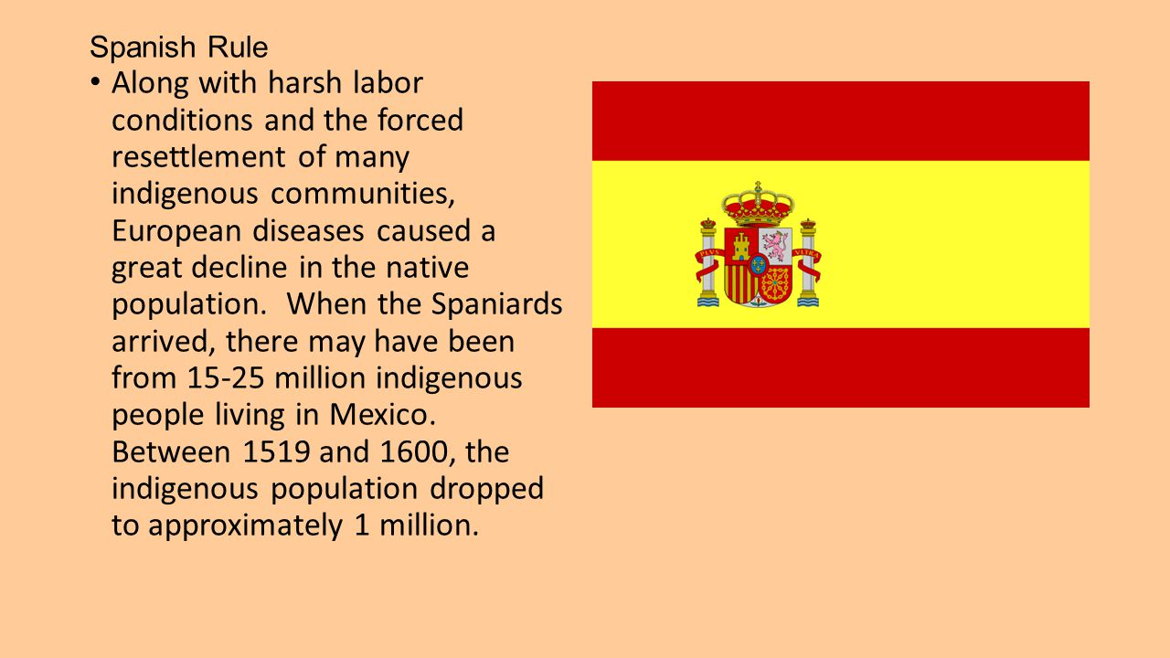 Spanish Rule Along with harsh labor conditions and the forced resettlement of many indigenous communities, European diseases caused a great decline in