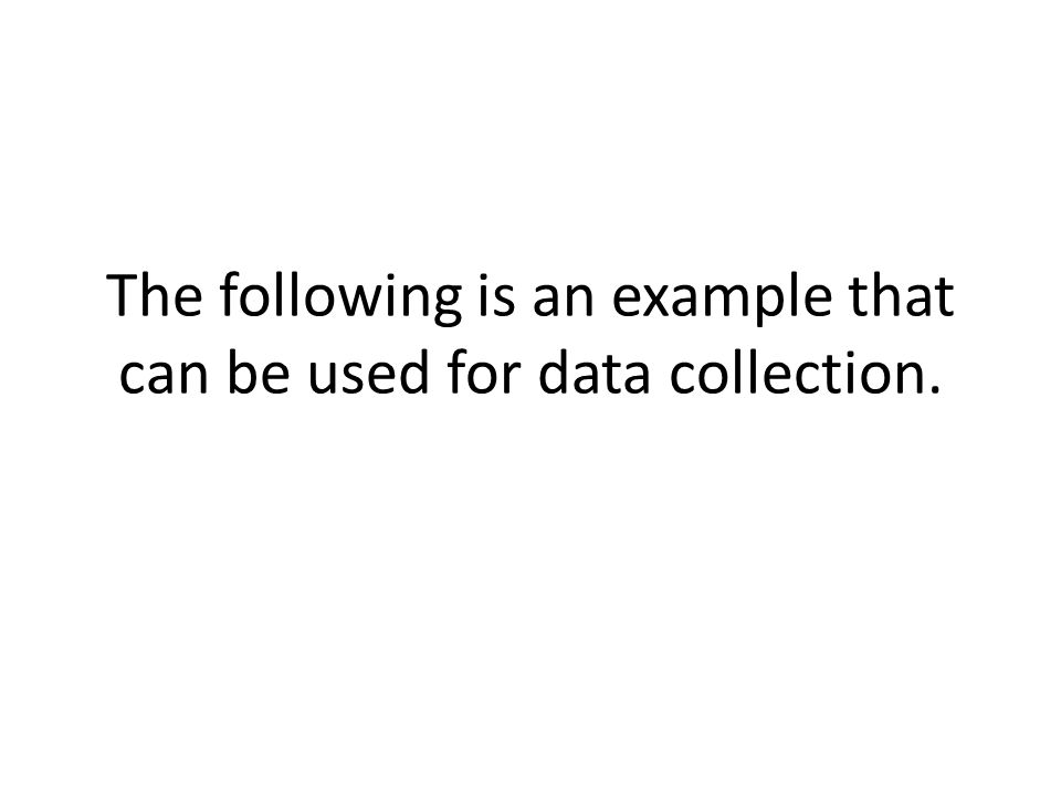 The following is an example that can be used for data collection.