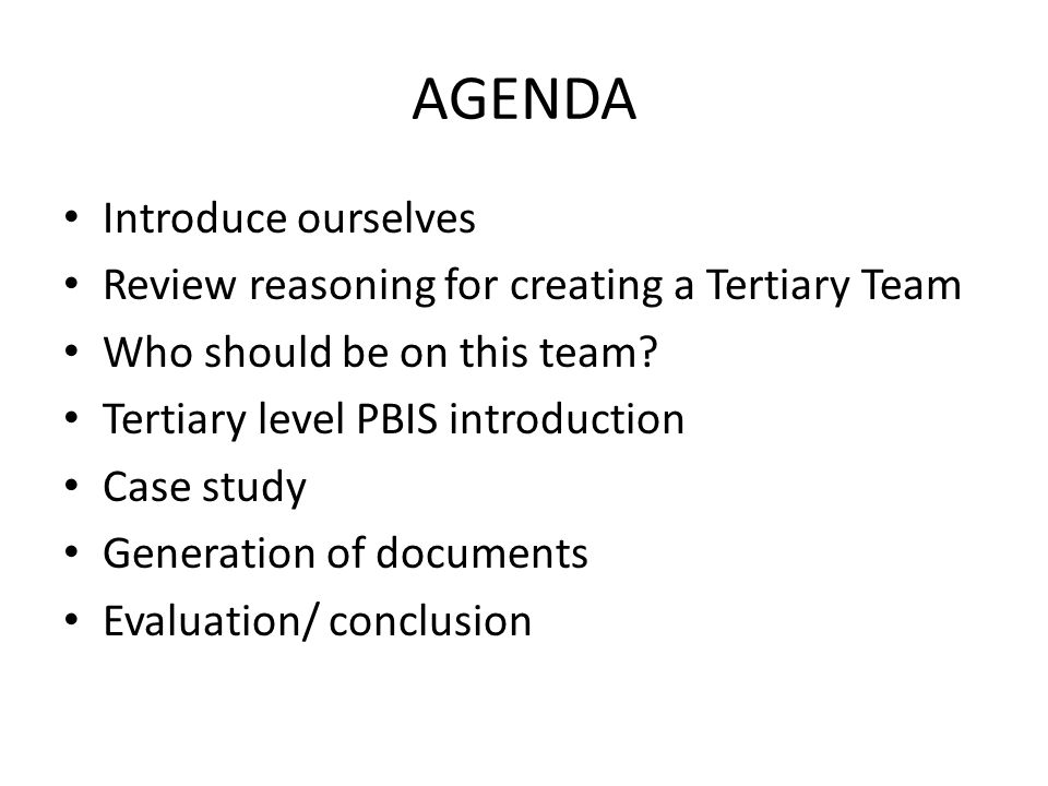 AGENDA Introduce ourselves Review reasoning for creating a Tertiary Team Who should be on this team.