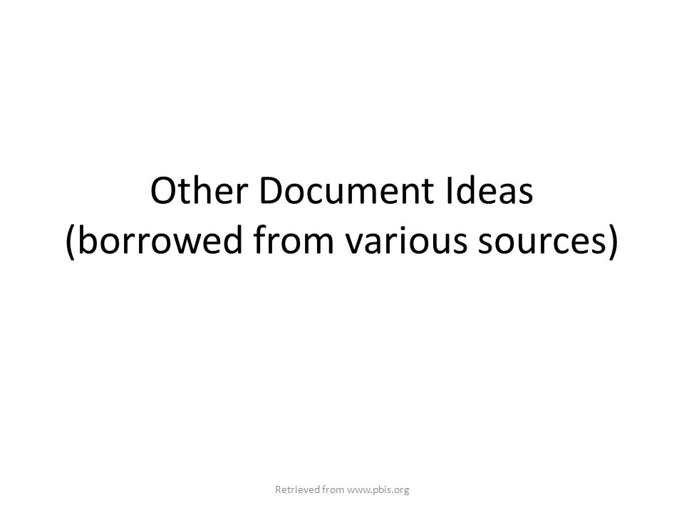 Other Document Ideas (borrowed from various sources) Retrieved from www.pbis.org