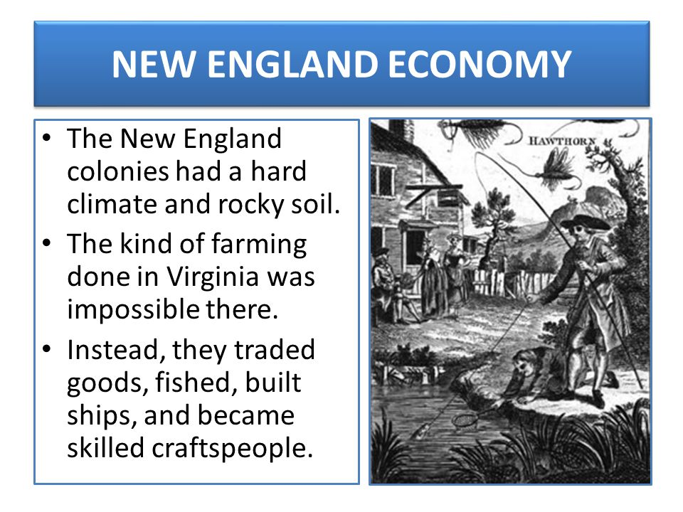 NEW ENGLAND ECONOMY The New England colonies had a hard climate and rocky soil. The kind of farming done in Virginia was impossible there. Instead, th