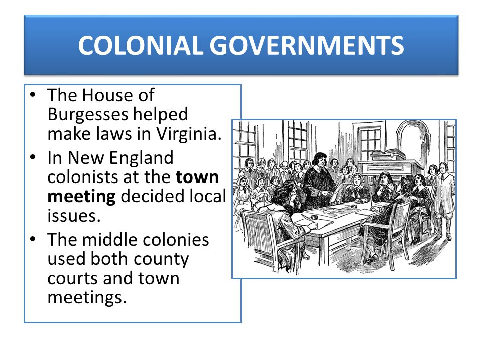 COLONIAL GOVERNMENTS The House of Burgesses helped make laws in Virginia. In New England colonists at the town meeting decided local issues. The middl