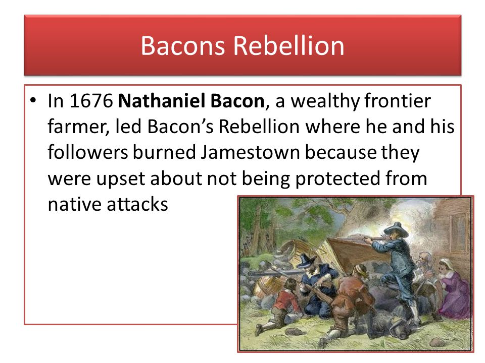 Bacons Rebellion In 1676 Nathaniel Bacon, a wealthy frontier farmer, led Bacon's Rebellion where he and his followers burned Jamestown because they we