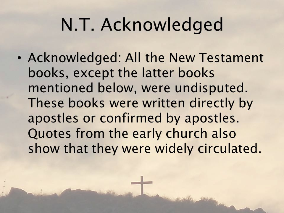 N.T. Acknowledged Acknowledged: All the New Testament books, except the latter books mentioned below, were undisputed. These books were written direct