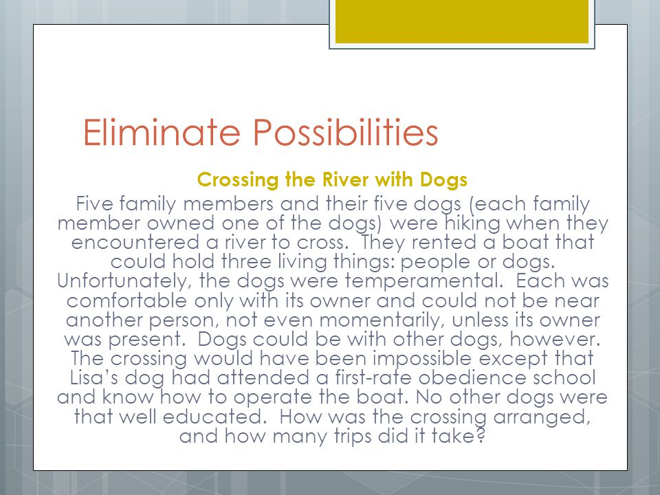 Eliminate Possibilities Crossing the River with Dogs Five family members and their five dogs (each family member owned one of the dogs) were hiking wh