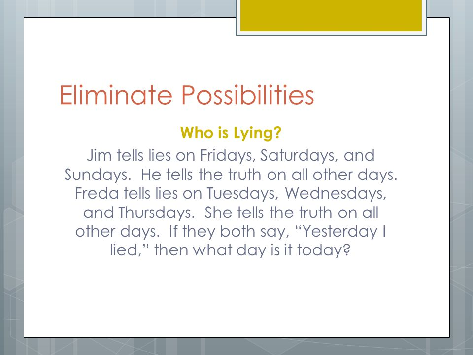 Eliminate Possibilities Who is Lying? Jim tells lies on Fridays, Saturdays, and Sundays. He tells the truth on all other days. Freda tells lies on Tue