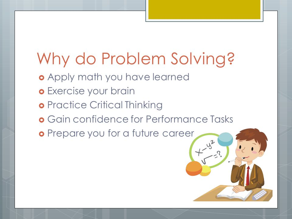 Why do Problem Solving?  Apply math you have learned  Exercise your brain  Practice Critical Thinking  Gain confidence for Performance Tasks  Pre