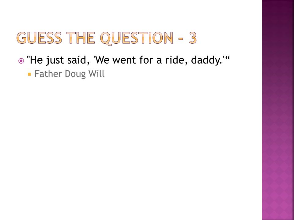  He just said, We went for a ride, daddy.  Father Doug Will