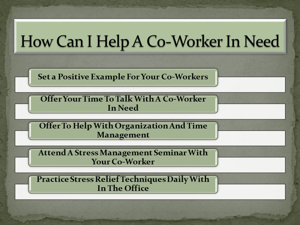 Set a Positive Example For Your Co-Workers Offer Your Time To Talk With A Co-Worker In Need Offer To Help With Organization And Time Management Attend A Stress Management Seminar With Your Co-Worker Practice Stress Relief Techniques Daily With In The Office