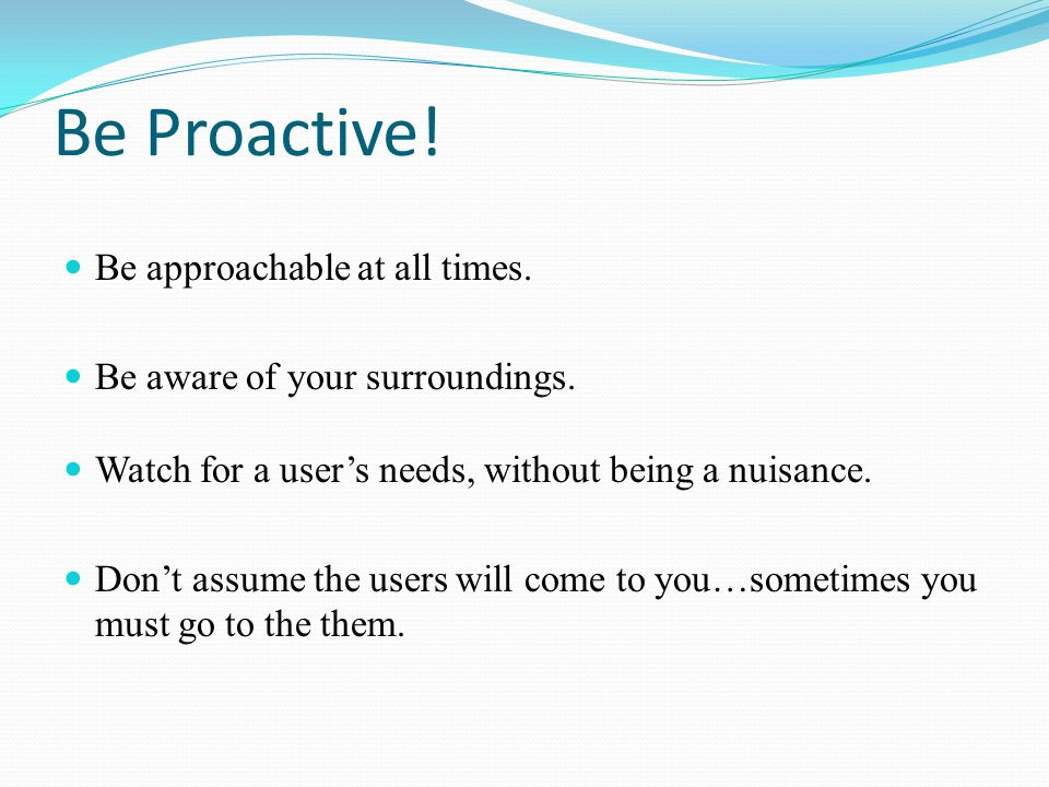 Be Proactive! Be approachable at all times. Be aware of your surroundings. Watch for a user's needs, without being a nuisance. Don't assume the users