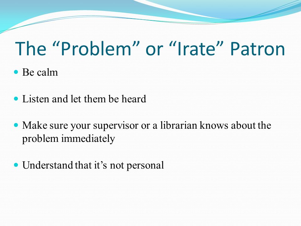 "The ""Problem"" or ""Irate"" Patron Be calm Listen and let them be heard Make sure your supervisor or a librarian knows about the problem immediately Unde"