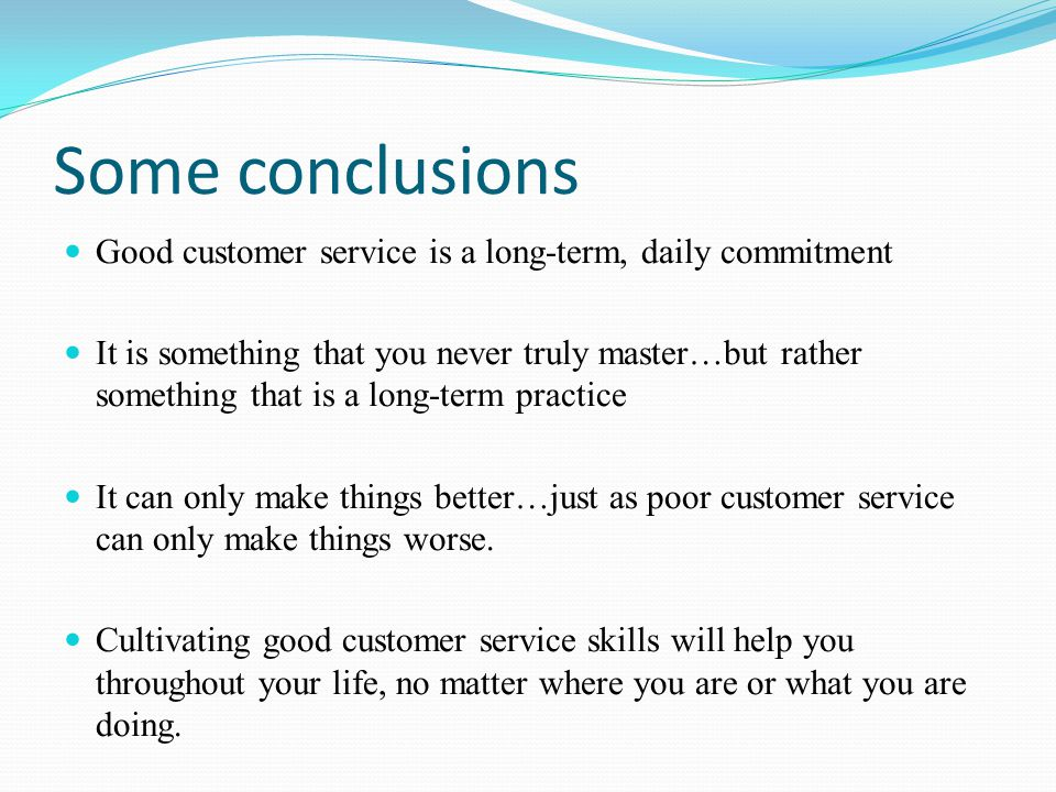 Some conclusions Good customer service is a long-term, daily commitment It is something that you never truly master…but rather something that is a lon
