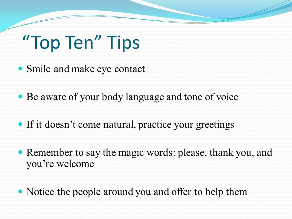 """Top Ten"" Tips Smile and make eye contact Be aware of your body language and tone of voice If it doesn't come natural, practice your greetings Remembe"