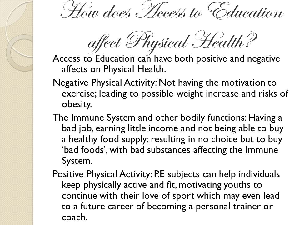 How does Access to Education affect Physical Health? Access to Education can have both positive and negative affects on Physical Health. Negative Phys
