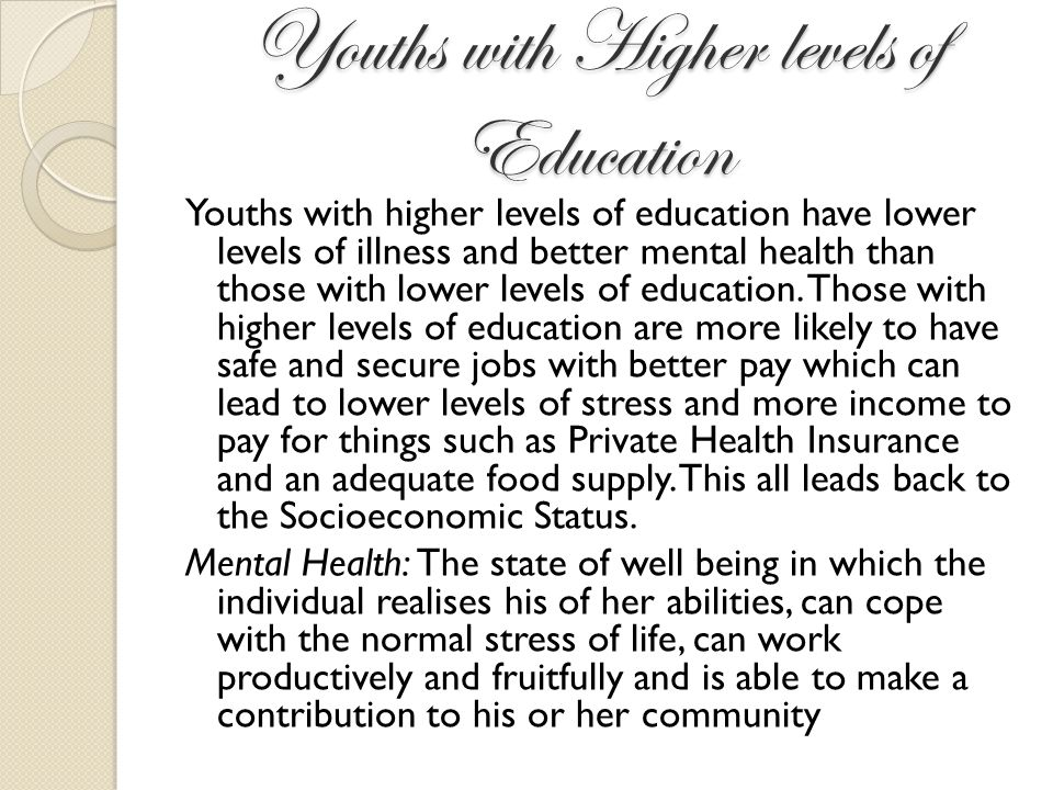 Youths with Higher levels of Education Youths with higher levels of education have lower levels of illness and better mental health than those with lo