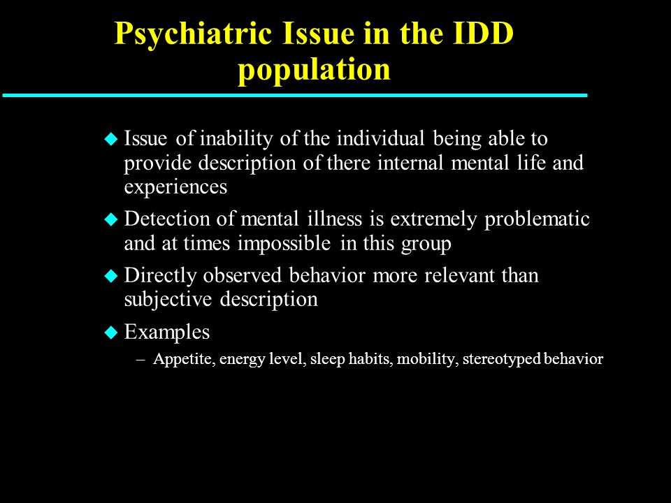 Psychiatric Issue in the IDD population u Issue of inability of the individual being able to provide description of there internal mental life and experiences u Detection of mental illness is extremely problematic and at times impossible in this group u Directly observed behavior more relevant than subjective description u Examples –Appetite, energy level, sleep habits, mobility, stereotyped behavior