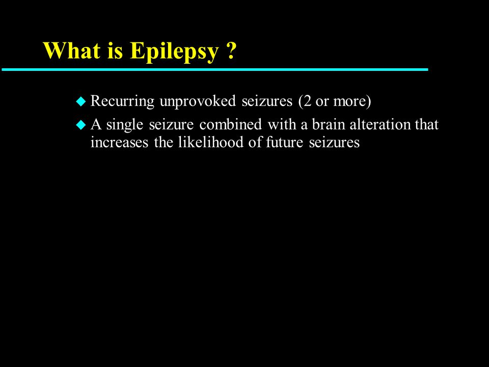 What is Epilepsy ? u Recurring unprovoked seizures (2 or more) u A single seizure combined with a brain alteration that increases the likelihood of fu
