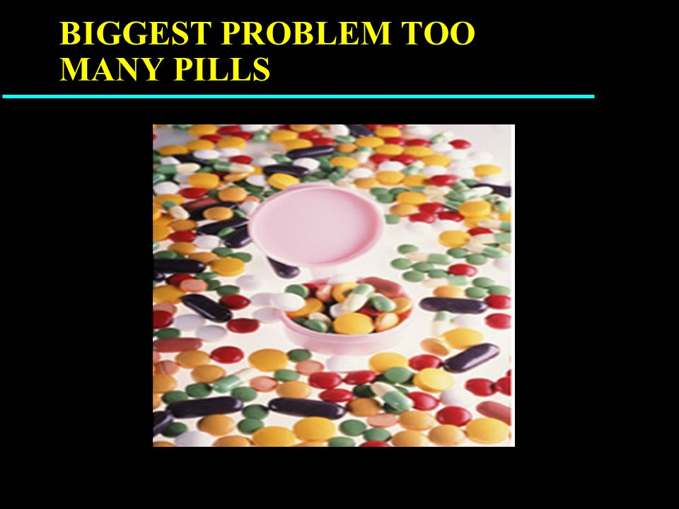 BIGGEST PROBLEM TOO MANY PILLS