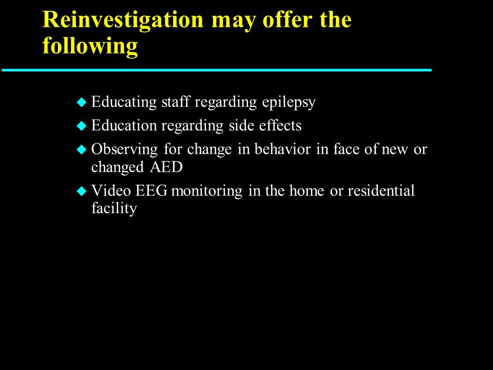 Reinvestigation may offer the following u Educating staff regarding epilepsy u Education regarding side effects u Observing for change in behavior in face of new or changed AED u Video EEG monitoring in the home or residential facility