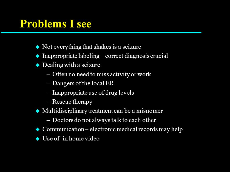 Problems I see u Not everything that shakes is a seizure u Inappropriate labeling – correct diagnosis crucial u Dealing with a seizure –Often no need to miss activity or work –Dangers of the local ER –Inappropriate use of drug levels –Rescue therapy u Multidisciplinary treatment can be a misnomer –Doctors do not always talk to each other u Communication – electronic medical records may help u Use of in home video