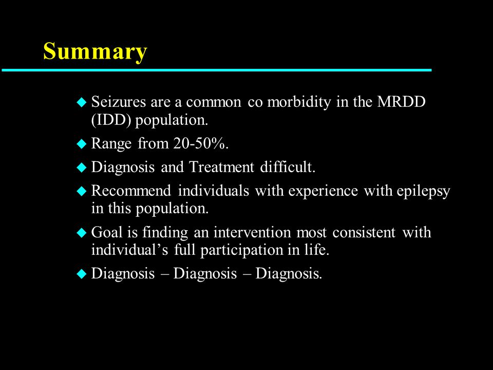 Summary u Seizures are a common co morbidity in the MRDD (IDD) population.