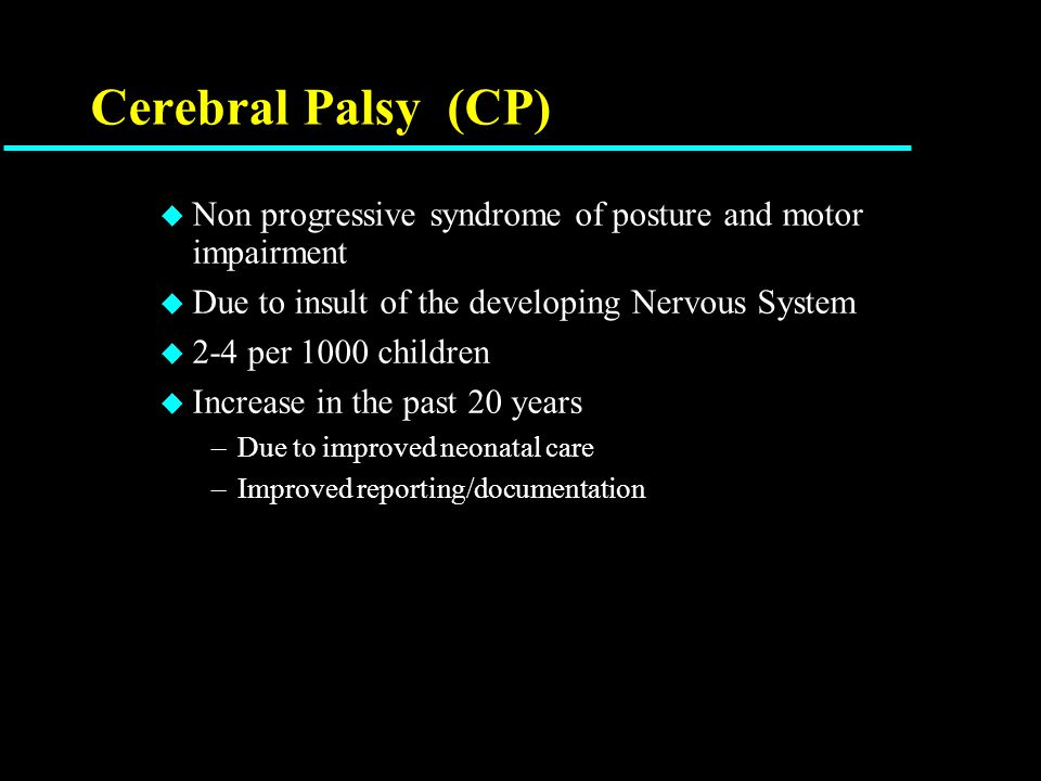 CP - features u Etiology – irreversible damage to either brain, brain stem or spinal cord –Multiple births, 2 nd stage labor > 4hrs, intrauterine infection, fetal infection, antepartum vaginal bleeding, fetal anoxia u Types –Quadriplegia – (40%) 4 limbs –Diplegia (30%) – 2 limbs, mainly legs –Hemiplegia (30%) – one side