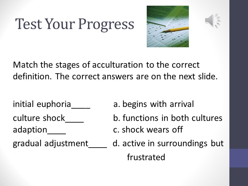 Stages of Cultural Adjustment begins with arrival ends when excitement wears off Initial Euphoria more active role in surroundings produces frustration focus is on differences Culture Shock occurs after shock wears off culture gradually becomes familiar Gradual Adjustment ability to function in both cultures feeling part of host culture Adaption