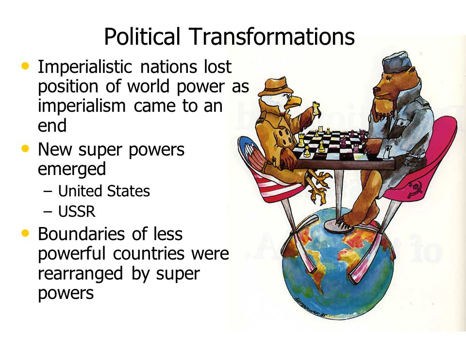 Political Transformations Imperialistic nations lost position of world power as imperialism came to an end New super powers emerged – –United States – –USSR Boundaries of less powerful countries were rearranged by super powers