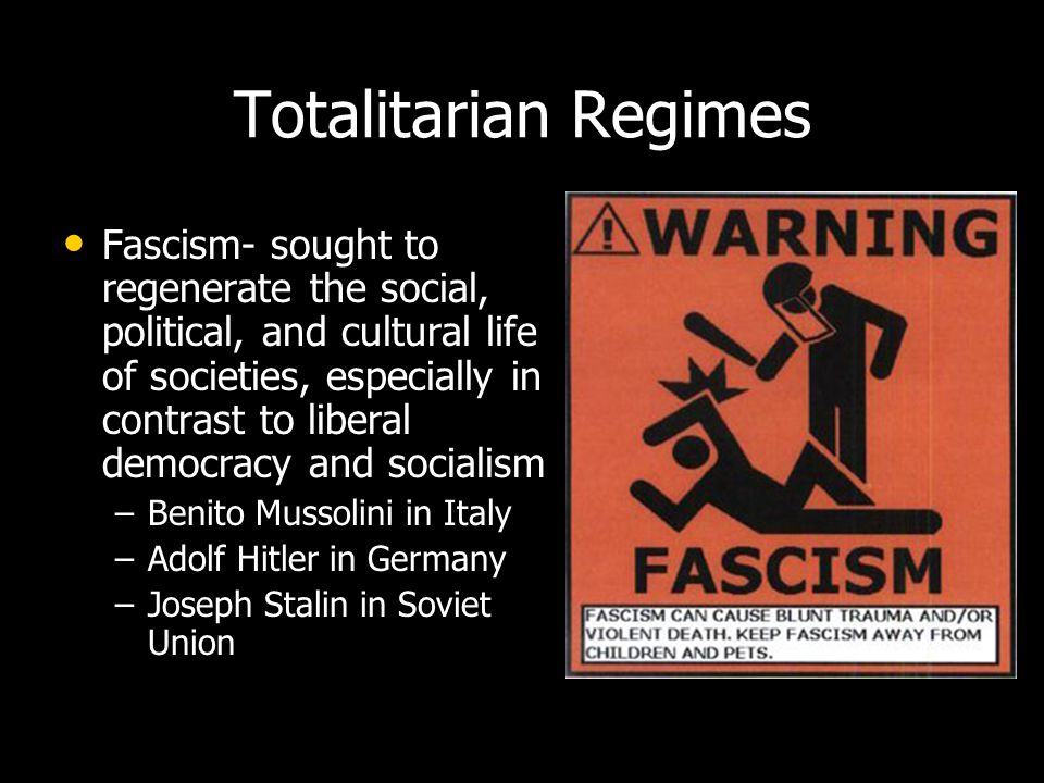 Totalitarian Regimes Fascism- sought to regenerate the social, political, and cultural life of societies, especially in contrast to liberal democracy and socialism – –Benito Mussolini in Italy – –Adolf Hitler in Germany – –Joseph Stalin in Soviet Union