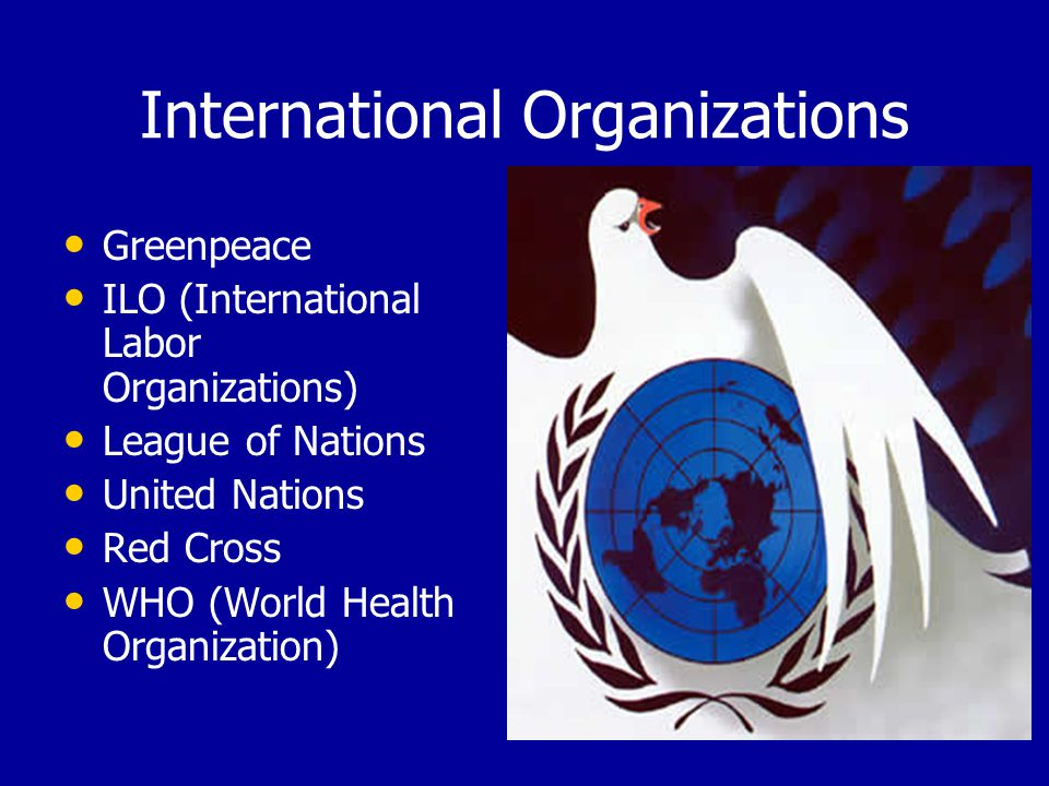 International Organizations Greenpeace ILO (International Labor Organizations) League of Nations United Nations Red Cross WHO (World Health Organization)